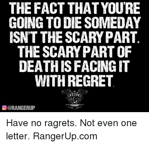 Memes, Regret, and 🤖: THE FACT THAT YOURE  GOING TO DIE SOMEDAY  ISNT THE SCARYPART  THE SCARY PART OF  DEATH ISFACINGIT  WITH REGRET  OCORANGERUP Have no ragrets. Not even one letter.   RangerUp.com