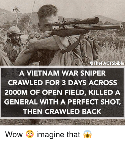 Memes, Bible, and Vietnam: @The FACTS bible  A VIETNAM WAR SNIPER  CRAWLED FOR 3 DAYS ACROSS  2000M OF OPEN FIELD, KILLED A  GENERAL WITH A PERFECT SHOT  THEN CRAWLED BACK Wow 😳 imagine that 😱