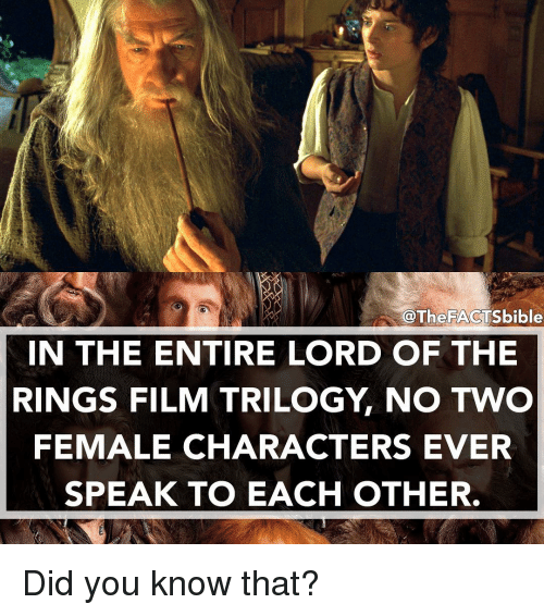 lord of the ring: @The FACTS bible  IN THE ENTIRE LORD OF THE  RINGS FILM TRILOGY NO TWO  FEMALE CHARACTERS EVER  SPEAK TO EACH OTHER. Did you know that?