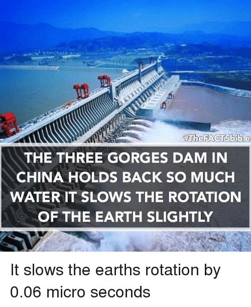 earth rotation: @The FACTS bible  THE THREE GORGES DAM IN  CHINA HOLDS BACK SO MUCH  WATER IT SLOWS THE ROTATION  OF THE EARTH SLIGHTLY It slows the earths rotation by 0.06 micro seconds