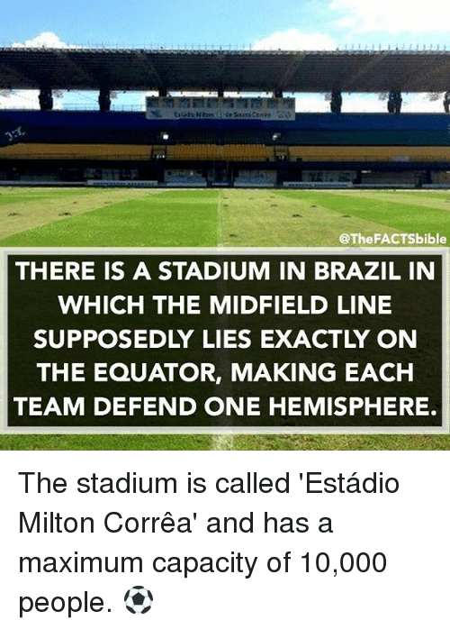 Memes, Brazil, and 🤖: @The FACTS bible  THERE IS A STADIUM IN BRAZIL IN  WHICH THE MIDFIELD LINE  SUPPOSEDLY LIES EXACTLY ON  THE EQUATOR, MAKING EACH  TEAM DEFEND ONE HEMISPHERE. The stadium is called 'Estádio Milton Corrêa' and has a maximum capacity of 10,000 people. ⚽️