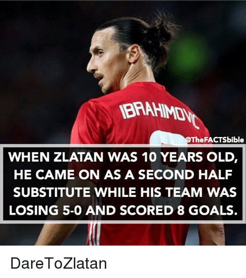 🤖: @The FACTSbible  WHEN ZLATAN WAS 10 YEARS OLDr  HE CAME ON AS A SECOND HALF  SUBSTITUTE WHILE HIS TEAM WAS  LOSING 5-0 AND SCORED 8 GOALS DareToZlatan
