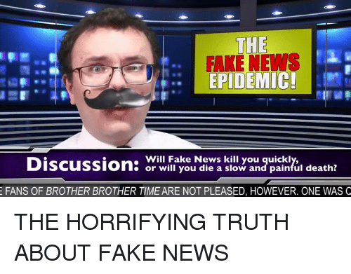 Memes, 🤖, and Epidemic: THE  FAKE NEWS  EPIDEMIC!  Will Fake News kill you quickly,  o or will you die a slow and painful death?  E FANS OF BROTHER BROTHER TIME ARE NOT PLEASED, HOWEVER. ONE WAS Q THE HORRIFYING TRUTH ABOUT FAKE NEWS