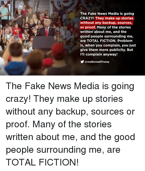 Crazy, Fake, and News: The Fake News Media is going  CRAZY! They make up stories  without any backup, sources,  or proof. Many of the stories  written about me, and the  good people surrounding me,  are TOTAL FICTION. Problem  is, when you complain, you just  give them more publicity. But  l'll complain anyway!  y@realDonaldTrump The Fake News Media is going crazy! They make up stories without any backup, sources or proof. Many of the stories written about me, and the good people surrounding me, are TOTAL FICTION!