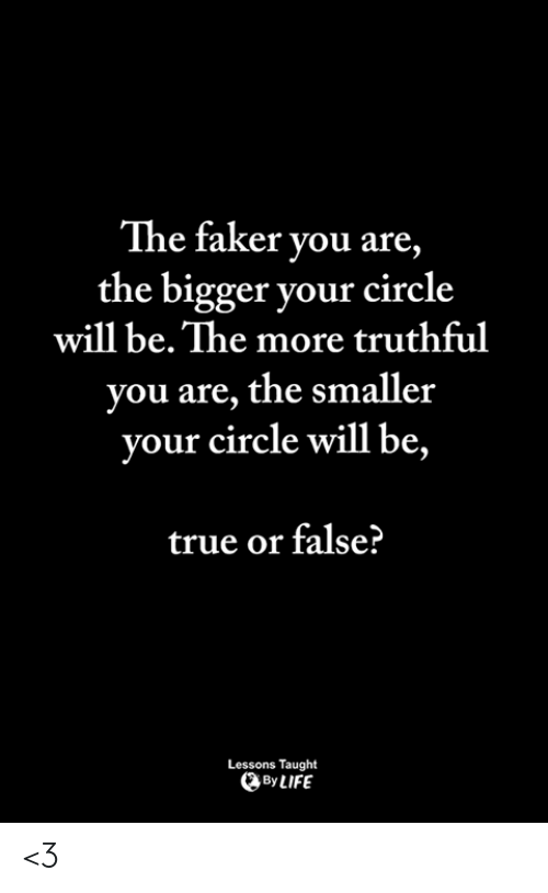true or false: The faker you are  the bigger your circle  will be. The more truthful  you are, the smaller  will be,  your circle  true or false?  Lessons Taught  By LIFE <3