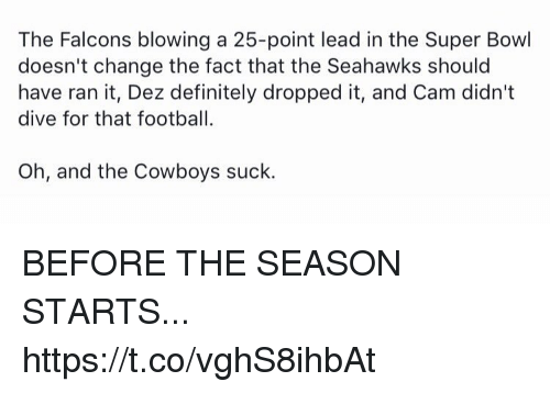 Dallas Cowboys, Definitely, and Football: The Falcons blowing a 25-point lead in the Super Bowl  doesn't change the fact that the Seahawks should  have ran it, Dez definitely dropped it, and Cam didn't  dive for that football  Oh, and the Cowboys suck. BEFORE THE SEASON STARTS... https://t.co/vghS8ihbAt
