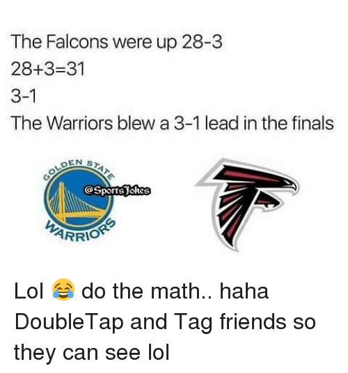 Warriors Blew A 3 1 Lead: The Falcons were up 28-3  28+3-31  3-1  The Warriors blew a 3-1 lead inthe finals  DEN s  GSportsUskes  ARRIO Lol 😂 do the math.. haha DoubleTap and Tag friends so they can see lol