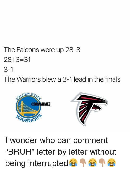 "Warriors Blew A 3 1 Lead: The Falcons were up 28-3  28+3-31  3-1  The Warriors blew a 3-1 lead in the finals  DEN  ST  @NBAMEMES  ARRIO I wonder who can comment ""BRUH"" letter by letter without being interrupted😂👇🏽😂👇🏽😂"
