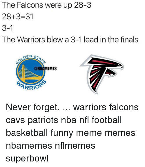 Nflmemes: The Falcons were up up 28-3  The 28+3-31  3-1  The Warriors blew a 3-1 lead in the finals  DEN  S  @NBAMEMES  ARRIO Never forget. ... warriors falcons cavs patriots nba nfl football basketball funny meme memes nbamemes nflmemes superbowl