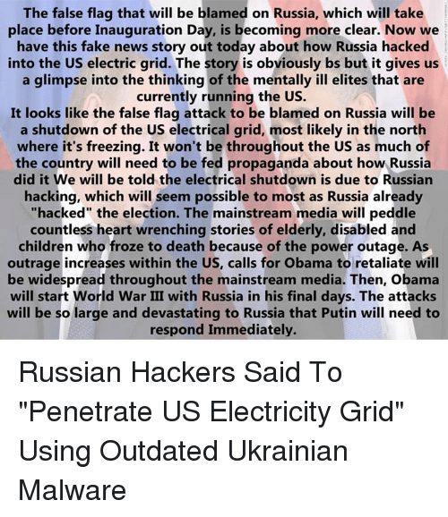 """Russia Did It: The false flag that will be blamed on Russia, which will take  place before Inauguration Day, is becoming more clear. Now we  have this fake news story out today about how Russia hacked  into the US electric grid. The story is obviously bs but it gives us  a glimpse into the thinking of the mentally ill elites that are  currently running the US.  It looks like the false flag attack to be blamed on Russia will be  a shutdown of the US electrical grid, most likely in the north  where it's freezing. It won't be throughout the US as much of  the country will need to be fed propaganda about how Russia  did it We will be told the electrical shutdown is due to Russian  hacking, which will seem possible to most as Russia already  """"hacked"""" the election. The mainstream media will peddle  countless heart wrenching stories of elderly, disabled and  children who froze to death because of the power outage. As  outrage increases within the US, calls for Obama to retaliate will  be widespread throughout the mainstream media. Then, obama  will start World War III with Russia in his final days. The attacks  will be so large and devastating to Russia that Putin will need to  respond Immediately. Russian Hackers Said To """"Penetrate US Electricity Grid"""" Using Outdated Ukrainian Malware"""