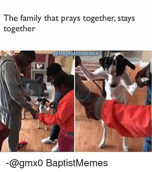 Baptist Memes: The family that prays together, stays  together  @baptist memes -@gmx0 BaptistMemes