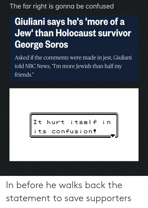 """George Soros: The far right is gonna be confused  Giuliani says he's 'more of a  Jew' than Holocaust survivor  George Soros  Asked if the comments were made in jest, Giuliani  told NBC News, """"I'm more Jewish than half my  friends.""""  It hurt  i tself in  its confusion! In before he walks back the statement to save supporters"""