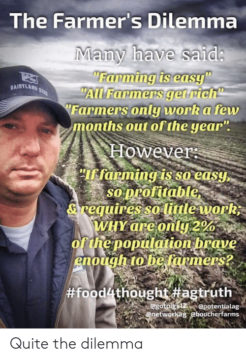 """farmers only: The Farmer's Dilemma  Many have said:  Farming is easy""""  """"All Farmers get rich  Farmers only work a few  months out of the year"""".  DAIRVLAND SE  However  """"Iffarming is so easy,  SO profitable,  &reguires so limle work  WHY are only 2%  of the poprlation brave  enough to he farmers?  sars  #food4thought #agtruth  egotpigs12 epotentialag  enetworkag eboucherfarms Quite the dilemma"""