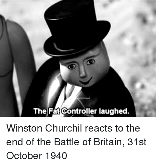 The Fat Controller: The Fat Controller laughed. Winston Churchil reacts to the end of the Battle of Britain, 31st October 1940