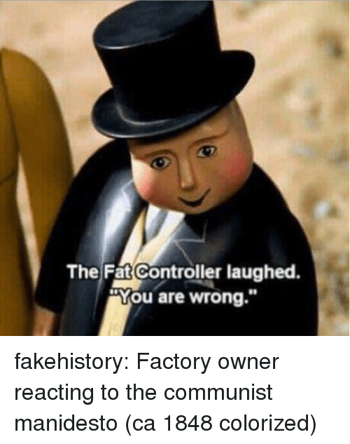 """The Fat Controller: The Fat Controller laughed.  """"You are wrong."""" fakehistory:  Factory owner reacting to the communist manidesto (ca 1848 colorized)"""