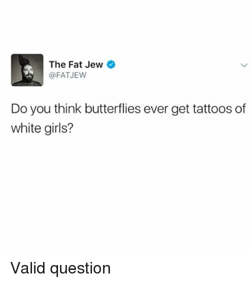 Girls, Tattoos, and White: The Fat Jew  @FAT JEW  Do you think butterflies ever get tattoos of  white girls? Valid question