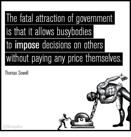 Memes, Busybodied, and Decisions: The fatal attraction of government  is that it allows busybodies  to impose decisions on others  without paying any price themselves  Thomas Sowell  nollspolicy