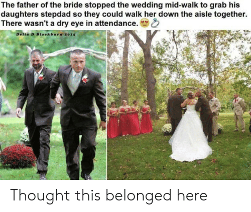 Stepdad: The father of the bride stopped the wedding mid-walk to grab his  daughters stepdad so they could walk her down the aisle together.  There wasn't a dry eye in attendance.  Delia D Blaekbura 2015 Thought this belonged here