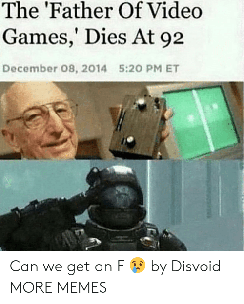 Father Of: The 'Father Of Video  Games,' Dies At 92  December 08, 2014  5:20 PM ET Can we get an F 😢 by Disvoid MORE MEMES