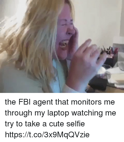Cute, Fbi, and Selfie: the FBI agent that monitors me through my laptop watching me try to take a cute selfie https://t.co/3x9MqQVzie