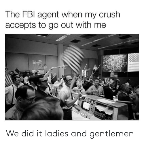 agent: The FBI agent when my crush  accepts to go out with me We did it ladies and gentlemen