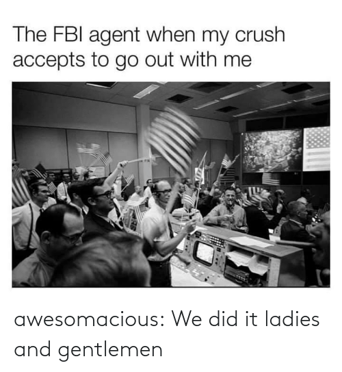 FBI: The FBI agent when my crush  accepts to go out with me awesomacious:  We did it ladies and gentlemen
