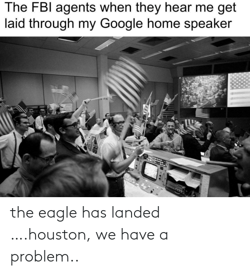 Eagle: The FBI agents when they hear me get  laid through my Google home speaker  P F14 the eagle has landed ….houston, we have a problem..