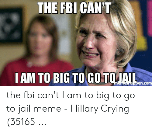 Jail Meme: THE FBI CAN'T  IAM TO BIG TO GO TOIAIL  memesnappen.com the fbi can't I am to big to go to jail meme - Hillary Crying (35165 ...