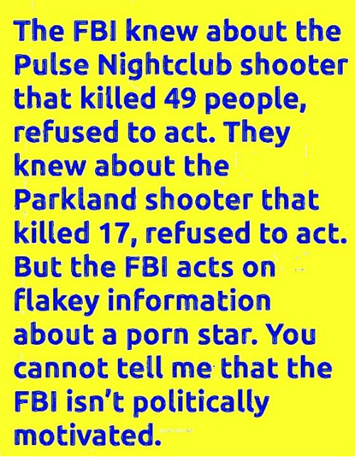 Fbi, Memes, and Information: The FBI knew about the  Pulse Nightclub shooter  that killed 49 people,  refused to act. They  knew about the  Parkland shooter that  killed 17, refused to act.  But the FBl acts on  flakey information  about a porn star. You  cannot tell me that the  FBI isn't politically  motivated.