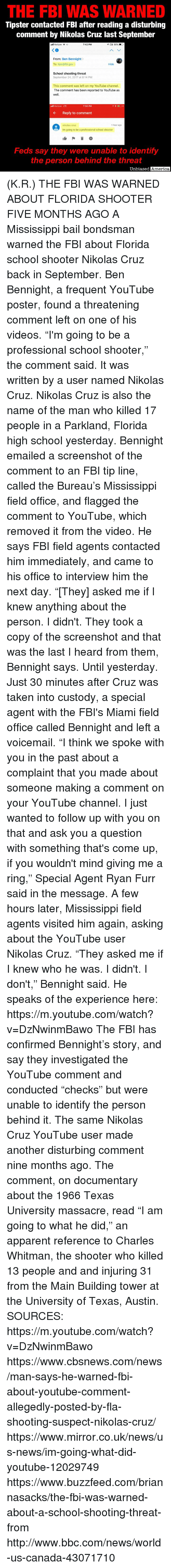 "America, Fbi, and News: THE FBI WAS WARNED  Tipster contacted FBl after reading a disturbing  comment by Nikolas Cruz last September  dll Verizon  7:42 PM  From: Ben Bennight  To: tips@fbi.gov>  Hide  School shooting threat  September 24, 2017 at 8:14 PM  This comment was left on my YouTube channel.  The comment has been reported to YouTube as  well.  l Verizon LTE  7:56 PM  Reply to comment  nikolas cruz  1 hour ago  Im going to be a professional school shooter  Feds say they were unable to identify  the person behind the threat  Unbiased  America (K.R.) THE FBI WAS WARNED ABOUT FLORIDA SHOOTER FIVE MONTHS AGO  A Mississippi bail bondsman warned the FBI about Florida school shooter Nikolas Cruz back in September.  Ben Bennight, a frequent YouTube poster, found a threatening comment left on one of his videos. ""I'm going to be a professional school shooter,"" the comment said.  It was written by a user named Nikolas Cruz.  Nikolas Cruz is also the name of the man who killed 17 people in a Parkland, Florida high school yesterday.  Bennight emailed a screenshot of the comment to an FBI tip line, called the Bureau's Mississippi field office, and flagged the comment to YouTube, which removed it from the video.  He says FBI field agents contacted him immediately, and came to his office to interview him the next day.  ""[They] asked me if I knew anything about the person.  I didn't. They took a copy of the screenshot and that was the last I heard from them, Bennight says.  Until yesterday.  Just 30 minutes after Cruz was taken into custody, a special agent with the FBI's Miami field office called Bennight and left a voicemail.  ""I think we spoke with you in the past about a complaint that you made about someone making a comment on your YouTube channel.  I just wanted to follow up with you on that and ask you a question with something that's come up, if you wouldn't mind giving me a ring,"" Special Agent Ryan Furr said in the message.  A few hours later, Mississippi field agents visited him again, asking about the YouTube user Nikolas Cruz.  ""They asked me if I knew who he was. I didn't. I don't,"" Bennight said.  He speaks of the experience here: https://m.youtube.com/watch?v=DzNwinmBawo  The FBI has confirmed Bennight's story, and say they investigated the YouTube comment and conducted ""checks"" but were unable to identify the person behind it.  The same Nikolas Cruz YouTube user made another disturbing comment nine months ago.  The comment, on documentary about the 1966 Texas University massacre, read ""I am going to what he did,"" an apparent reference to Charles Whitman, the shooter who killed 13 people and and injuring 31 from the Main Building tower at the University of Texas, Austin.  SOURCES: https://m.youtube.com/watch?v=DzNwinmBawo https://www.cbsnews.com/news/man-says-he-warned-fbi-about-youtube-comment-allegedly-posted-by-fla-shooting-suspect-nikolas-cruz/ https://www.mirror.co.uk/news/us-news/im-going-what-did-youtube-12029749 https://www.buzzfeed.com/briannasacks/the-fbi-was-warned-about-a-school-shooting-threat-from http://www.bbc.com/news/world-us-canada-43071710"