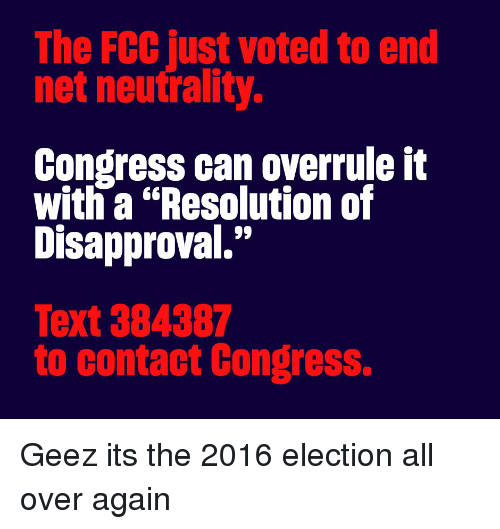 "2016 Election: The FCC just voted to end  net neutrality.  Congress can overrule it  with a ""Resolution of  Disapproval.""  Text 384387  to contact Congress. Geez its the 2016 election all over again"
