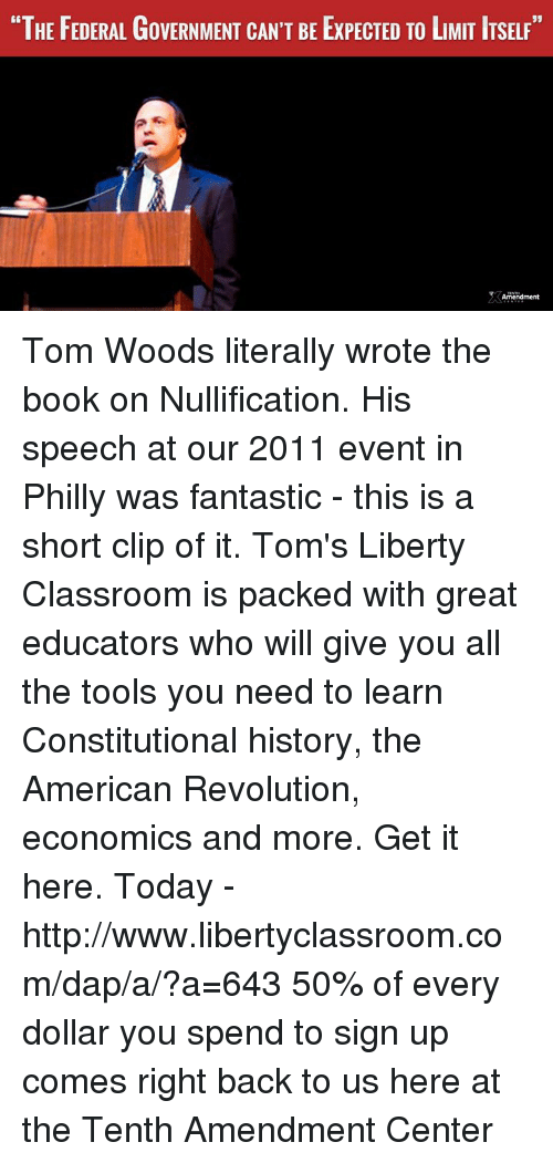 "Phillied: ""THE FEDERAL GoVERNMENT CAN'T BE ExPECTED TO LMIT ITSELF""  Amendment Tom Woods literally wrote the book on Nullification. His speech at our 2011 event in Philly was fantastic - this is a short clip of it.   Tom's Liberty Classroom is packed with great educators who will give you all the tools you need to learn Constitutional history, the American Revolution, economics and more.  Get it here. Today - http://www.libertyclassroom.com/dap/a/?a=643  50% of every dollar you spend to sign up comes right back to us here at the Tenth Amendment Center"