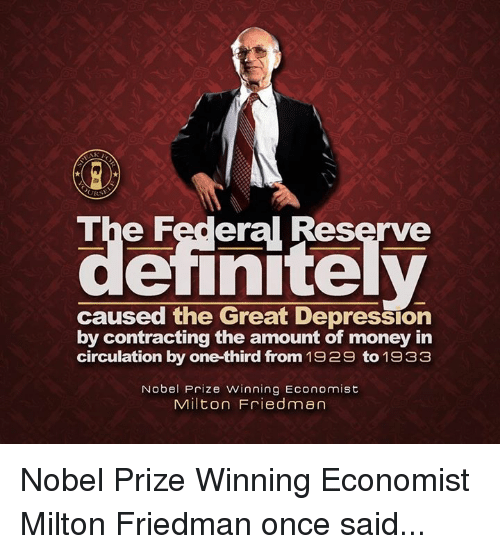 Memes, Nobel Prize, and Great Depression: The Federal Reserve  caused the Great Depression  by contracting the amount of money in  circulation by one-third from 1929 to 1933  Nobel Prize winning Economist  Milton Friedman Nobel Prize Winning Economist Milton Friedman once said...