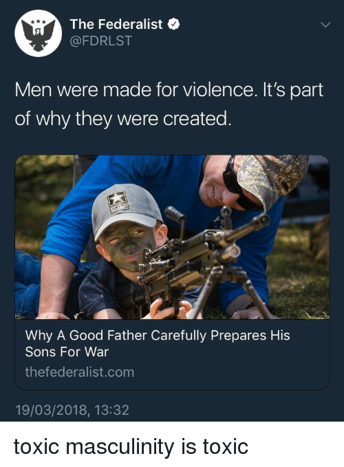 Good, Forwardsfromgrandma, and War: The Federalist  @FDRLST  Men were made for violence. It's part  of why they were created.  Why A Good Father Carefully Prepares His  Sons For War  thefederalist.comm  19/03/2018, 13:32 toxic masculinity is toxic