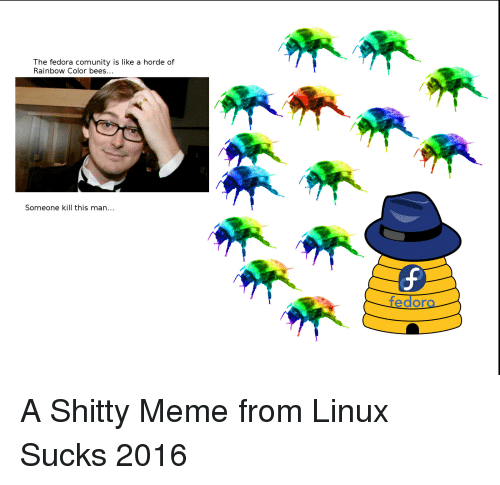 Fedora, Meme, and Memes: The fedora comunity is like a horde of  Rainbow Color bees...  Someone kill this man...  fedora A Shitty Meme from Linux Sucks 2016