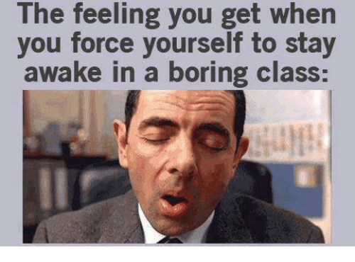 Boring Class: The feeling you get when  you force yourself to stay  awake in a boring class