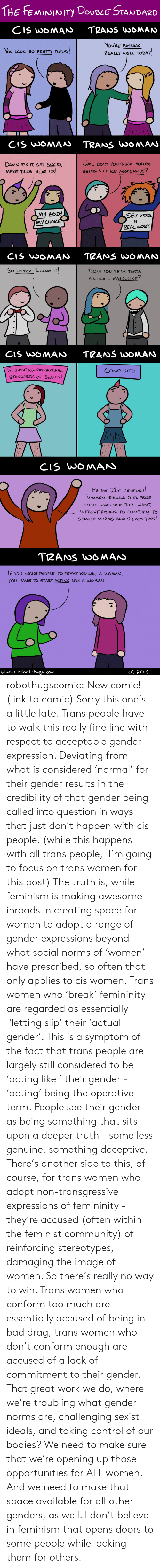 norms: THE FEMININITY DOvBLE STANDARD  You Look so PRETTY TODAY  YOURE PASSING  REALLY WELL TODAY   CIS USOMAAN TRANS UooMAU  DAMN RIGHT GET AGRY  MAKE THEM HEAR US!  Ovn... DOUT YOU THINK YouRe  BEING A LITTLE AGGRESS IUE?  MY BODY  MY CHOIC  SEx wozx  iS  REAL wO2K  So DAPPER- I LOuE IT  DONT YOU THINK THAT3  A LITTLE MASCULINE?   SUBUERTING- PATRIARCHAL  STANDARDS OF BEAUTY  CONFUSED  ITS THE 31ST CENTURY  WOMEN SHOULD FEEL FREE  TO BE WHATEVER THEY WANT  WITHOUT HAUING TO CONFORM TO  GENDER NORMS AND STEREOTYPES   TRANS wo6MAiS  IF you WANT PEOPLE TO TREAT YOU 니 KE A WOMAN  YOU HAUE TO START ACTING Uke A WOMAJ. robothugscomic: New comic! (link to comic) Sorry this one's a little late.  Trans people have to walk this really fine line with respect to acceptable gender expression. Deviating from what is considered 'normal' for their gender results in the credibility of that gender being called into question in ways that just don't happen with cis people.  (while this happens with all trans people,  I'm going to focus on trans women for this post) The truth is, while feminism is making awesome inroads in creating space for women to adopt a range of gender expressions beyond what social norms of 'women' have prescribed, so often that only applies to cis women. Trans women who 'break' femininity are regarded as essentially  'letting slip' their 'actual gender'.  This is a symptom of the fact that trans people are largely still considered to be 'acting like ' their gender - 'acting' being the operative term. People see their gender as being something that sits upon a deeper truth - some less genuine, something deceptive.  There's another side to this, of course, for trans women who adopt non-transgressive expressions of femininity - they're accused (often within the feminist community) of reinforcing stereotypes, damaging the image of women.  So there's really no way to win. Trans women who conform too much are essentially accused of being in bad drag, trans women who don't conform enough are accused of a lack of commitment to their gender.  That great work we do, where we're troubling what gender norms are, challenging sexist ideals, and taking control of our bodies? We need to make sure that we're opening up those opportunities for ALL women. And we need to make that space available for all other genders, as well. I don't believe in feminism that opens doors to some people while locking them for others.