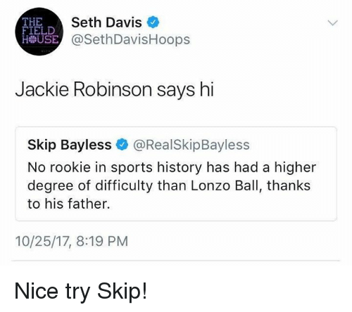 Lonzo Ball: THE  FIELD  Seth Davis  USE @SethDavisHoops  Jackie Robinson says hi  Skip Bayless@RealSkipBayless  No rookie in sports history has had a higher  degree of difficulty than Lonzo Ball, thanks  to his father.  10/25/17, 8:19 PM Nice try Skip!