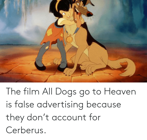False Advertising: The film All Dogs go to Heaven is false advertising because they don't account for Cerberus.