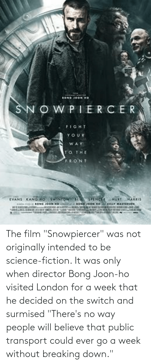 """breaking down: The film """"Snowpiercer"""" was not originally intended to be science-fiction. It was only when director Bong Joon-ho visited London for a week that he decided on the switch and surmised """"There's no way people will believe that public transport could ever go a week without breaking down."""""""