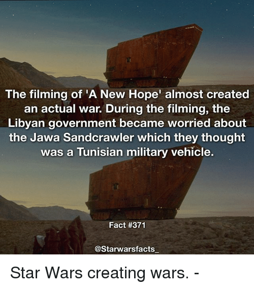 jawas: The filming of 'A New Hope' almost created  an actual war. During the filming, the  Libyan government became worried about  the Jawa Sandcrawler which they thought  was a Tunisian military vehicle.  Fact #371  @Starwarsfacts Star Wars creating wars. -