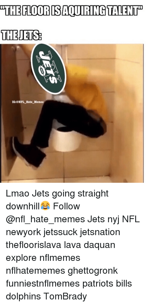 Nflmemes: THE FILOORDSAOURING TALENTP  THE JETS  IGONPL Hate Memes Lmao Jets going straight downhill😂 Follow @nfl_hate_memes Jets nyj NFL newyork jetssuck jetsnation thefloorislava lava daquan explore nflmemes nflhatememes ghettogronk funniestnflmemes patriots bills dolphins TomBrady
