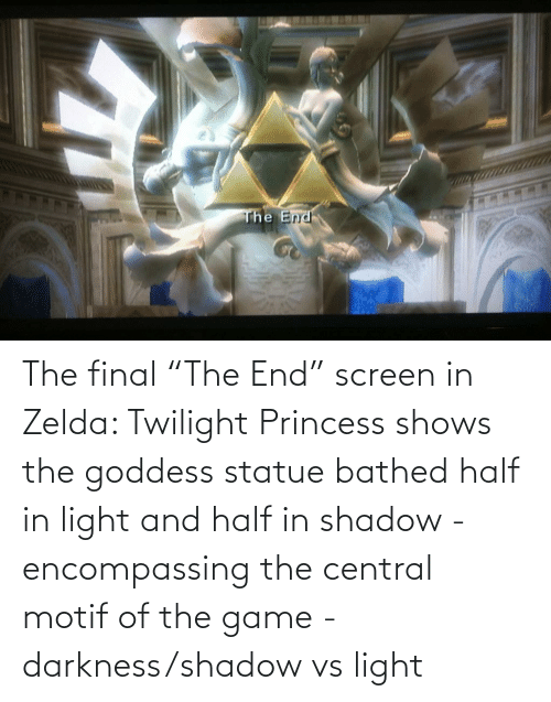 "Twilight: The final ""The End"" screen in Zelda: Twilight Princess shows the goddess statue bathed half in light and half in shadow - encompassing the central motif of the game - darkness/shadow vs light"