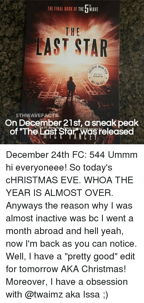 "Twaimz: THE FINAL BOOK OF  THE h WAVE  THE  LAST STAR  ON SALE  5/24/16  5THWAVEFACTS  On December 21st a sneak peak  for wasreleased  of ""The December 24th FC: 544 Ummm hi everyoneee! So today's cHRISTMAS EVE. WHOA THE YEAR IS ALMOST OVER. Anyways the reason why I was almost inactive was bc I went a month abroad and hell yeah, now I'm back as you can notice. Well, I have a ""pretty good"" edit for tomorrow AKA Christmas! Moreover, I have a obsession with @twaimz aka Issa ;)"