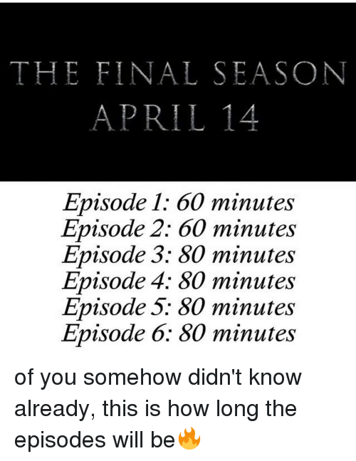 episode-5: THE FINAL SEASON  APRIL14  Episode 1: 60 minutes  Episode 2: 60 minutes  Episode 3: 80 minutes  Episode 4; 80 minutes  Episode 5: 80 minutes  Episode 6: 80 minutes of you somehow didn't know already, this is how long the episodes will be🔥
