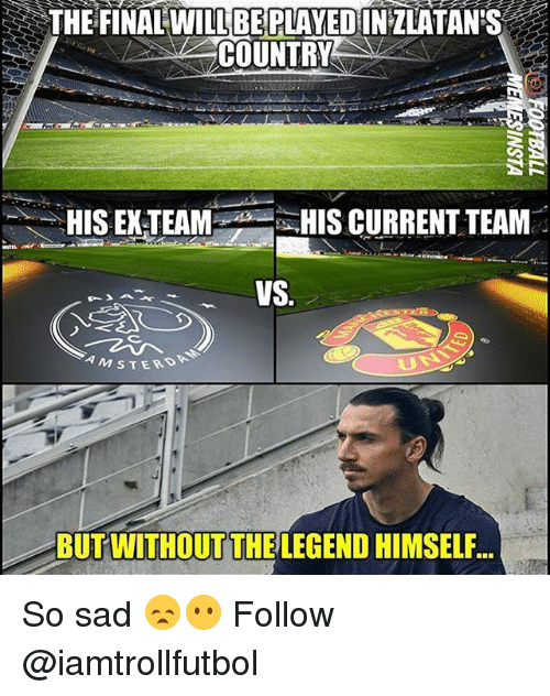 Memes, Sad, and 🤖: THE FINAL WILL BE PLAYEDINZLATAN S  COUNTRY  HIS EX-TEAM  HIS CURRENT TEAM  VS  M s T ERD  BUT WITHOUT THE LEGEND HIMSELF So sad 😞😶 Follow @iamtrollfutbol