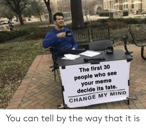 Meme, Change, and Fate: The first 30  people who see  your meme  decide its fate.  CHANGE MY MIND You can tell by the way that it is