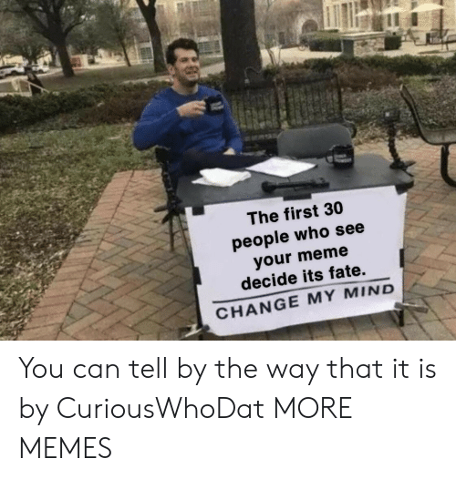 by the way: The first 30  people who see  your meme  decide its fate.  CHANGE MY MIND You can tell by the way that it is by CuriousWhoDat MORE MEMES