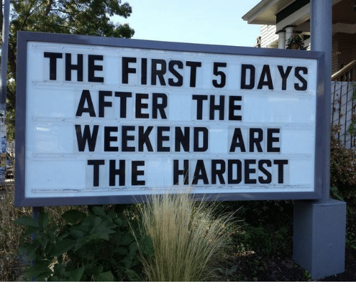 5 Days: THE FIRST 5 DAYS  AFTER THE  WEEKEND ARE  THE HARDEST