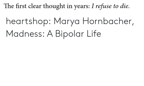 Bipolar: The first clear thought in years: I refuse to die. heartshop: Marya Hornbacher, Madness: A Bipolar Life